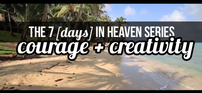 On Courage + Creativity: 7 [Days] in Heaven Video Series