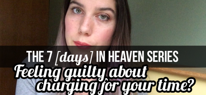 FEELING GUILTING ABOUT CHARGING FOR YOUR TIME? 7 DAYS IN HEAVEN (day 6)